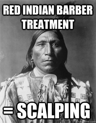 red Indian barber treatment = scalping - red Indian barber treatment = scalping  Vengeful Native American