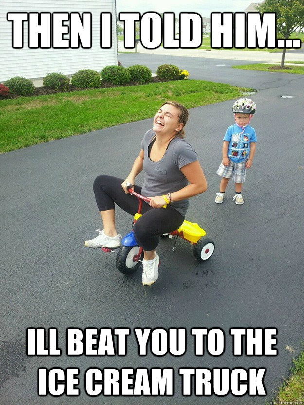 Then I told him...  ill beat you to the ice cream truck - Then I told him...  ill beat you to the ice cream truck  Hysterically Psycho Mom