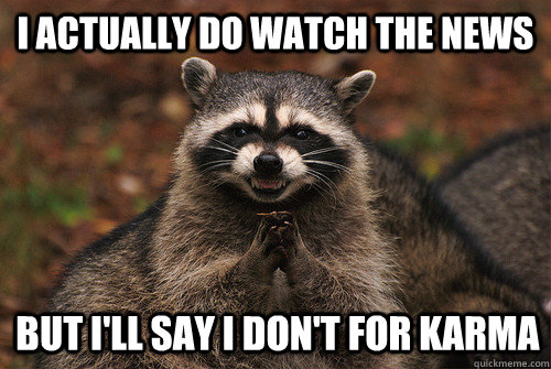 I actually do watch the news but i'll say i don't for karma - I actually do watch the news but i'll say i don't for karma  Insidious Racoon 2