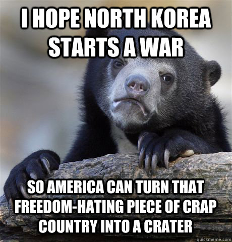 I HOPE NORTH KOREA STARTS A WAR SO AMERICA CAN TURN THAT FREEDOM-HATING PIECE OF CRAP COUNTRY INTO A CRATER - I HOPE NORTH KOREA STARTS A WAR SO AMERICA CAN TURN THAT FREEDOM-HATING PIECE OF CRAP COUNTRY INTO A CRATER  Confession Bear