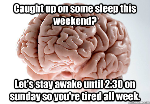 Caught up on some sleep this weekend? Let's stay awake until 2:30 on sunday so you're tired all week.  - Caught up on some sleep this weekend? Let's stay awake until 2:30 on sunday so you're tired all week.   Scumbag Brain