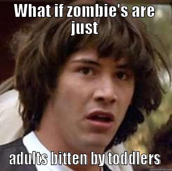 WHAT IF ZOMBIE'S ARE JUST ADULTS BITTEN BY TODDLERS conspiracy keanu
