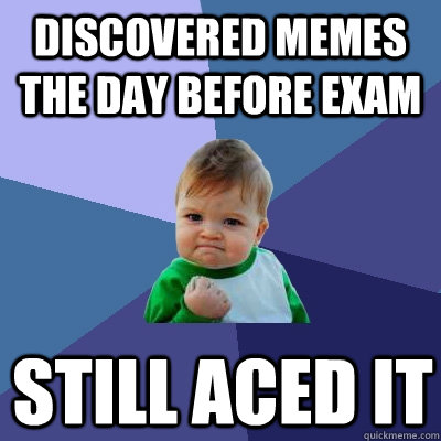 Discovered memes the day before exam still aced it - Discovered memes the day before exam still aced it  Success Kid