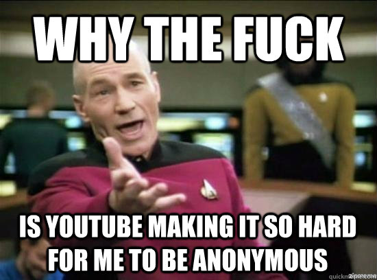 Why the fuck is youtube making it so hard for me to be anonymous - Why the fuck is youtube making it so hard for me to be anonymous  Misc