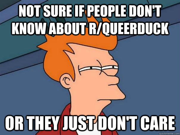 Not sure if people don't know about r/queerduck Or they just don't care - Not sure if people don't know about r/queerduck Or they just don't care  Futurama Fry
