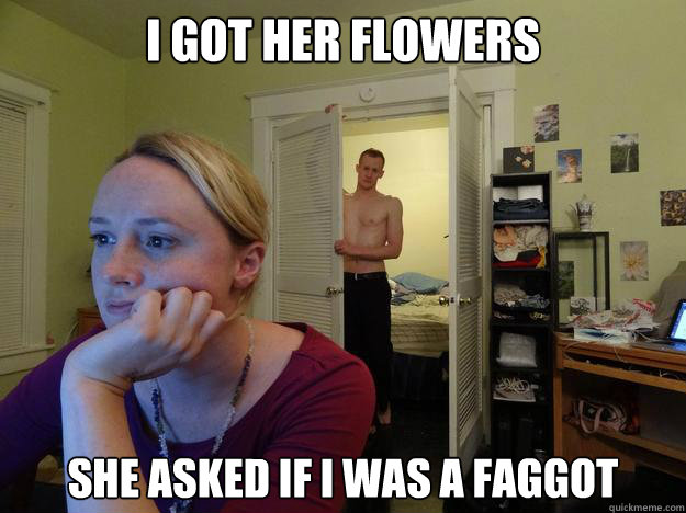 I got her flowers she asked if i was a faggot - I got her flowers she asked if i was a faggot  Redditors Boyfriend