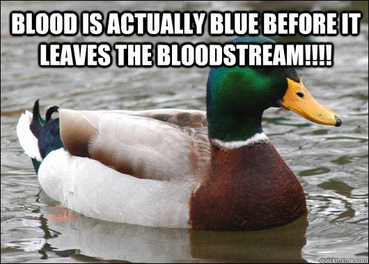 blood is actually blue before it leaves the bloodstream!!!!  - blood is actually blue before it leaves the bloodstream!!!!   Actual Advice Mallard