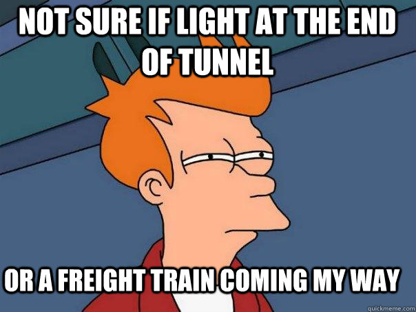 Not sure if light at the end of tunnel or a freight train coming my way - Not sure if light at the end of tunnel or a freight train coming my way  Futurama Fry