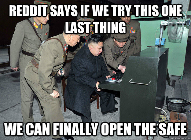 Reddit says if we try this one last thing we can finally open the safe - Reddit says if we try this one last thing we can finally open the safe  kim jong un