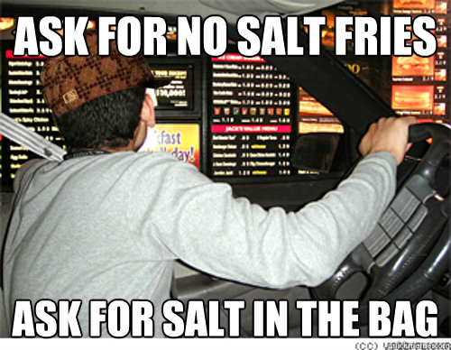 Ask for no salt fries Ask for salt in the bag