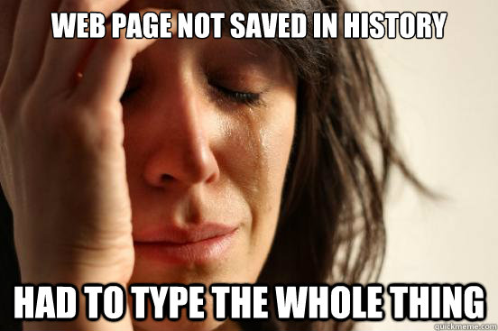 WEB PAGE NOT SAVED IN HISTORY HAD TO TYPE THE WHOLE THING - WEB PAGE NOT SAVED IN HISTORY HAD TO TYPE THE WHOLE THING  First World Problems