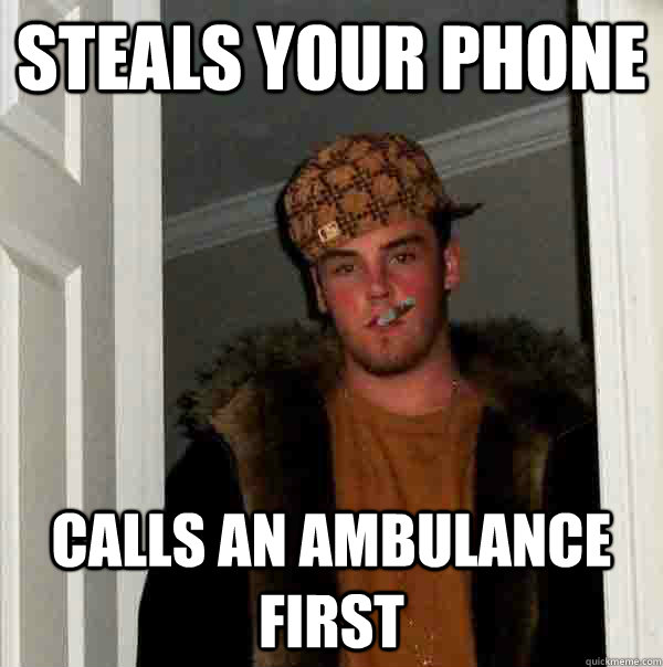 Steals your phone Calls an Ambulance first - Steals your phone Calls an Ambulance first  Good guy steve