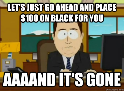 LET'S JUST GO AHEAD AND PLACE $100 ON BLACK FOR YOU aaaand it's gone - LET'S JUST GO AHEAD AND PLACE $100 ON BLACK FOR YOU aaaand it's gone  South Park Banker