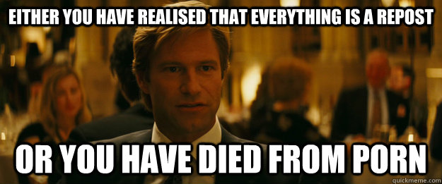 Either you have realised that everything is a repost or you have died from porn - Either you have realised that everything is a repost or you have died from porn  Rowing Meme Harvey Dent