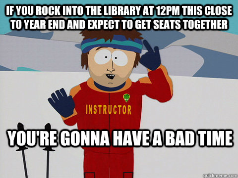 If you rock into the library at 12pm this close to year end and expect to get seats together you're gonna have a bad time  - If you rock into the library at 12pm this close to year end and expect to get seats together you're gonna have a bad time   Youre gonna have a bad time