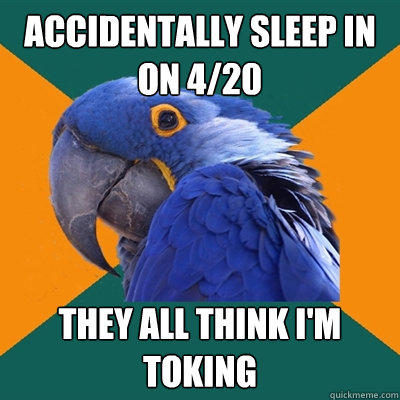 accidentally sleep in on 4/20 they all think I'm toking  Paranoid Parrot