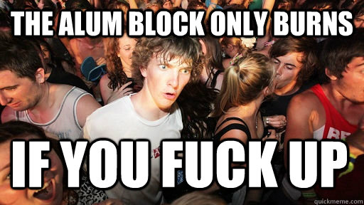 The alum block only burns if you fuck up  - The alum block only burns if you fuck up   Sudden Clarity Clarence