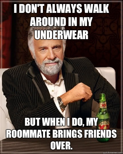 I don't always walk around in my underwear but when I do, my roommate brings friends over.  - I don't always walk around in my underwear but when I do, my roommate brings friends over.   Misc