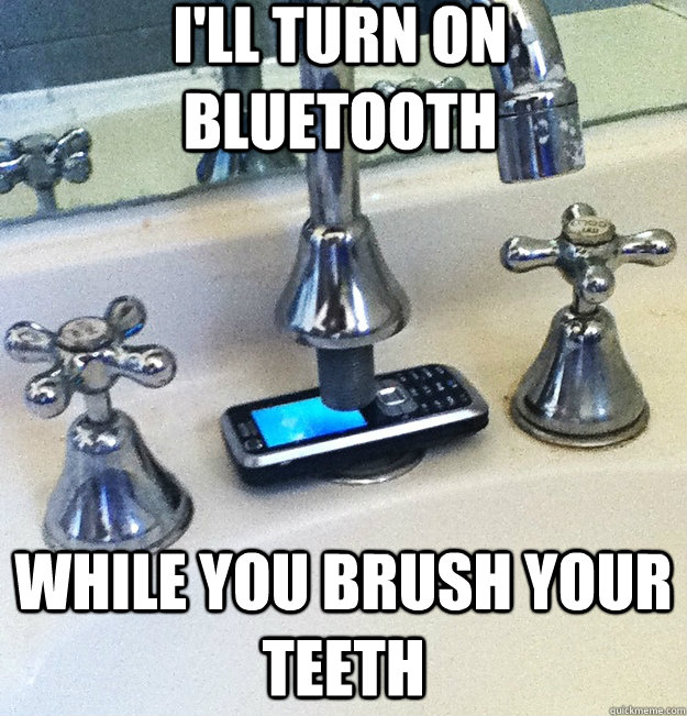 i'll turn on bluetooth while you brush your teeth