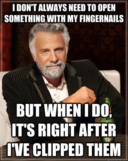 I don't always need to open something with my fingernails but when I do, it's right after i've clipped them - I don't always need to open something with my fingernails but when I do, it's right after i've clipped them  The Most Interesting Man In The World