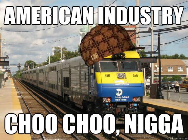 American industry Choo choo, nigga  Scumbag Long Island Railroad