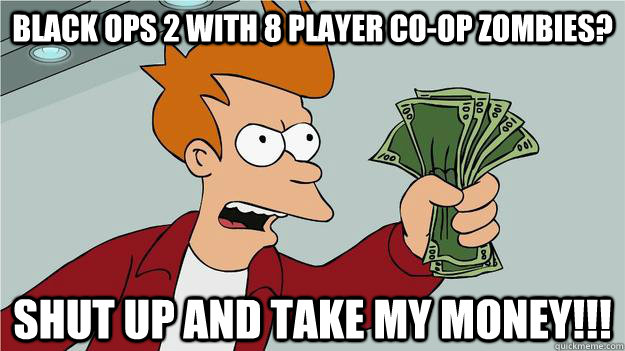 black ops 2 with 8 player co-op zombies? shut up and take my money!!!
