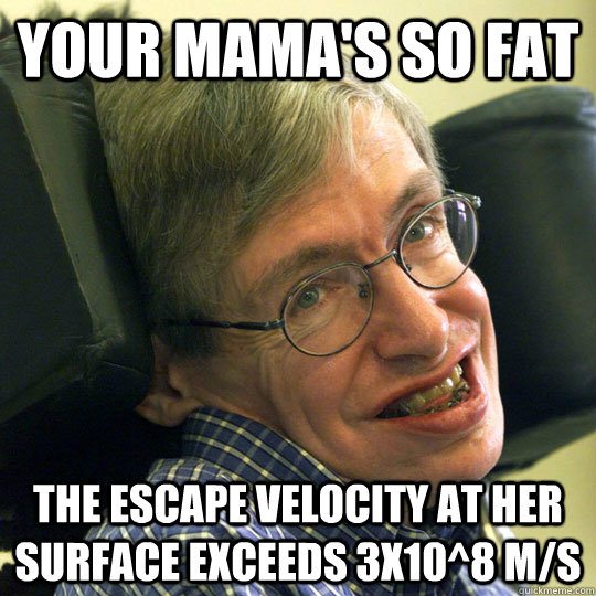 Your Mama's So fat The escape velocity at her surface exceeds 3x10^8 m/s