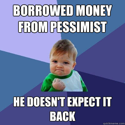 Borrowed money from pessimist he doesn't expect it back - Borrowed money from pessimist he doesn't expect it back  Success Kid