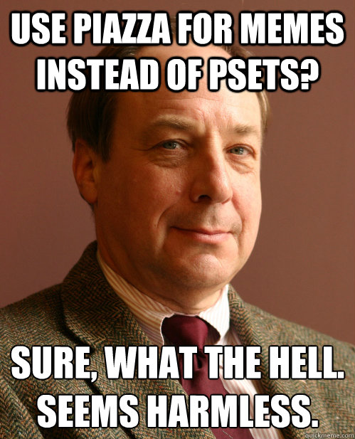 Use Piazza for memes instead of psets? Sure, what the hell. Seems harmless. - Use Piazza for memes instead of psets? Sure, what the hell. Seems harmless.  Harmless Harry
