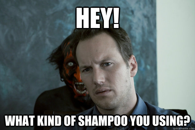 HEY! What kind of shampoo you using?  Obvious Insidious Demon