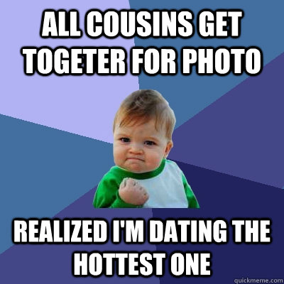 all cousins get togeter for photo realized i'm dating the hottest one - all cousins get togeter for photo realized i'm dating the hottest one  Success Kid