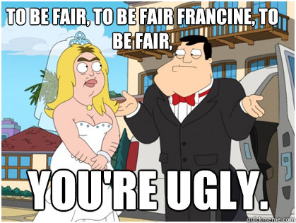 To be fair, to be fair francine, to be fair, You're ugly.  American Dad