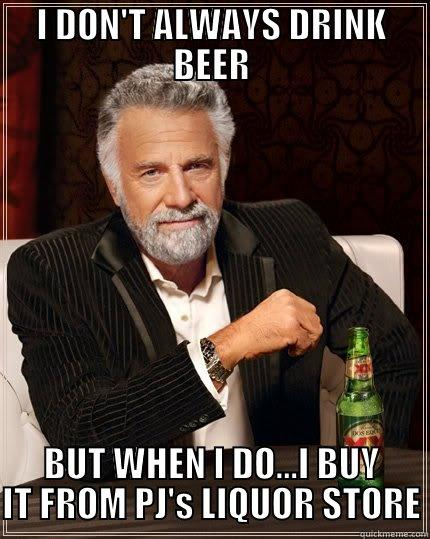 I DON'T ALWAYS DRINK BEER BUT WHEN I DO...I BUY IT FROM PJ'S LIQUOR STORE The Most Interesting Man In The World