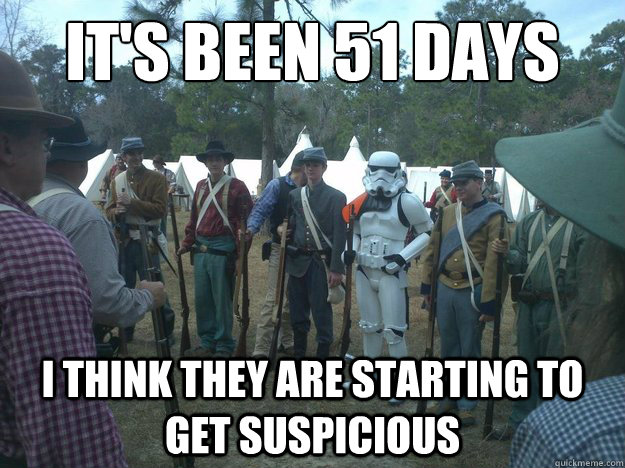 it's been 51 days i think they are starting to get suspicious  - it's been 51 days i think they are starting to get suspicious   Misc