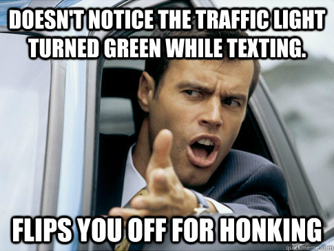 Doesn't notice the traffic light turned green while texting. Flips you off for honking
