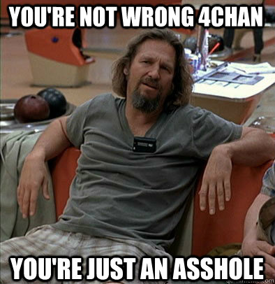 You're not wrong 4chan You're just an asshole - You're not wrong 4chan You're just an asshole  The Dude