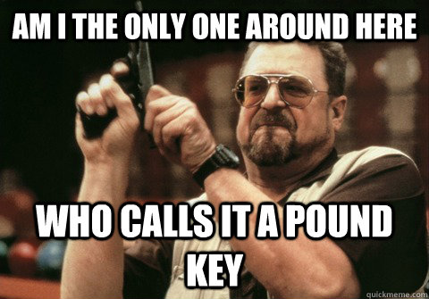 Am I the only one around here who calls it a pound key - Am I the only one around here who calls it a pound key  Am I the only one