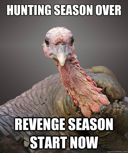 hunting season over revenge season start now - hunting season over revenge season start now  Revenge Turkey
