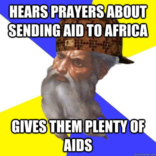 Hears prayers about sending aid to Africa Gives them plenty of aids  Scumbag Advice God