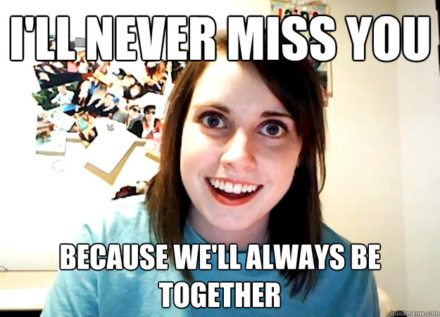 I'll never miss you because we'll always be together  - I'll never miss you because we'll always be together   Overly Attached Girlfriend