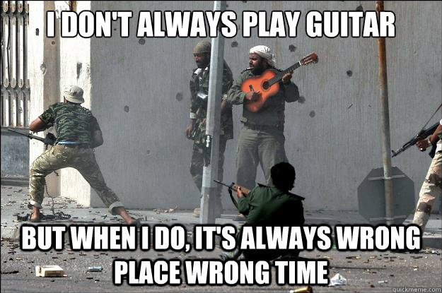 I don't always play guitar But when I do, it's always wrong place wrong time - I don't always play guitar But when I do, it's always wrong place wrong time  Most Interesting Guitar Player in the World
