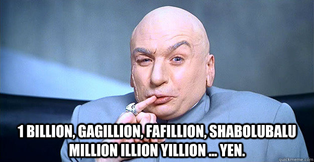 1 billion, gagillion, fafillion, shabolubalu million illion yillion ... yen.