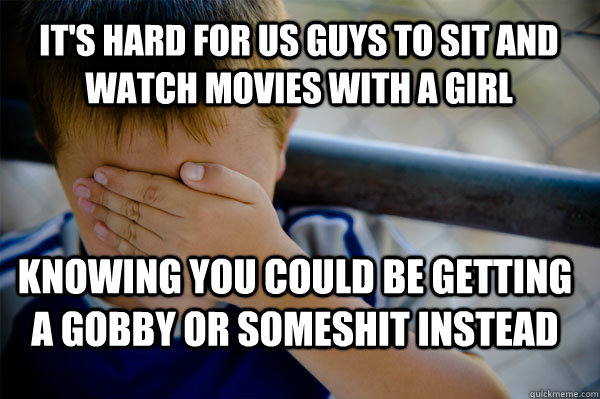 It's hard for us guys to sit and watch movies with a girl knowing you could be getting a gobby or someshit instead  Confession kid