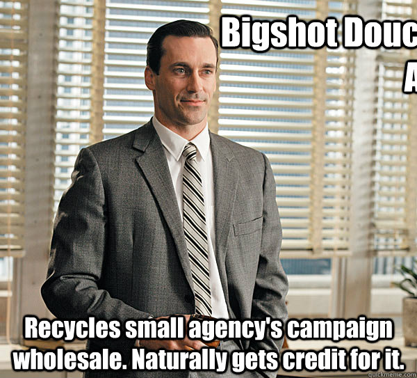 Bigshot Douchebag Agency Recycles small agency's campaign wholesale. Naturally gets credit for it.