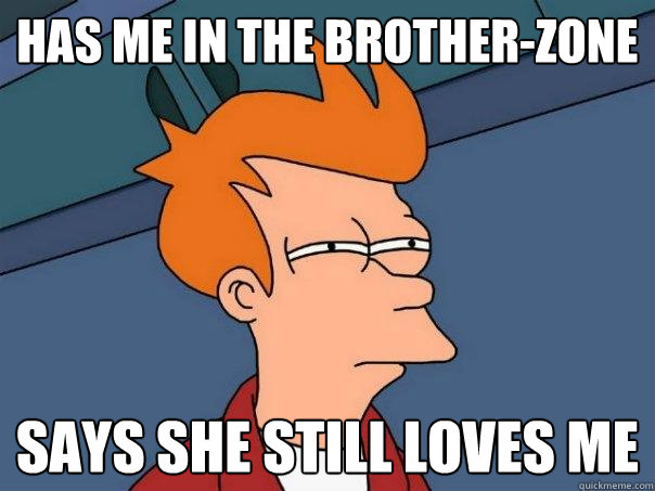 has me in the brother-zone says she still loves me - has me in the brother-zone says she still loves me  Futurama Fry