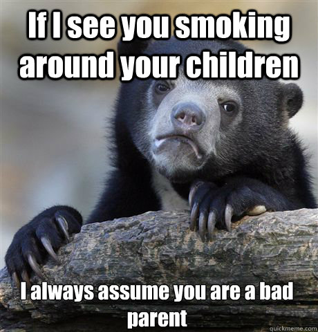 If I see you smoking around your children I always assume you are a bad parent - If I see you smoking around your children I always assume you are a bad parent  Confession Bear