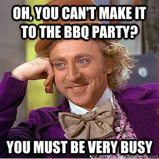 089b5657a75f97b23e5b518ab3b4a4e5773256f1cdeb57bf438f12e4e6932d4a oh, you can't make it to the bbq party? you must be very busy,Funny Bbq Meme