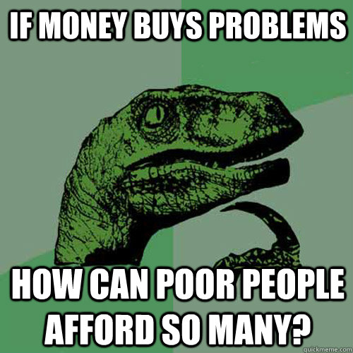 IF money buys problems How can poor people afford so many?  Philosoraptor