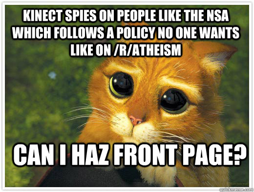 Kinect spies on people like the nsa which follows a policy no one wants like on /r/atheism  can i haz front page?