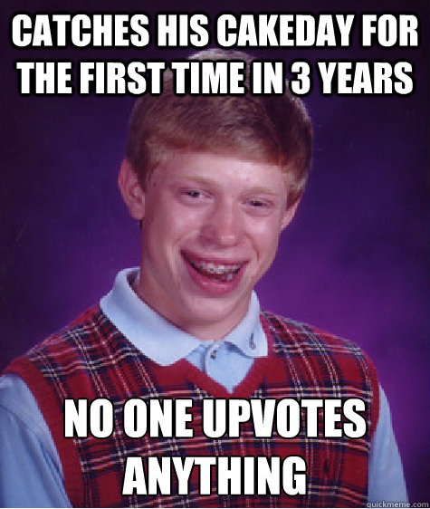 catches his cakeday for the first time in 3 years no one upvotes anything - catches his cakeday for the first time in 3 years no one upvotes anything  Bad Luck Brian